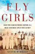 Fly Girls How Five Daring Women Defied All Odds & Made Aviation History