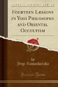 Fourteen Lessons in Yogi Philosophy and Oriental Occultism (Classic Reprint)