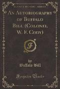 An Autobiography of Buffalo Bill (Colonel W. F. Cody) (Classic Reprint)