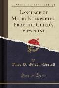 Language of Music Interpreted from the Child's Viewpoint (Classic Reprint)