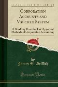Corporation Accounts and Voucher System: A Working Handbook of Approved Methods of Corporation Accounting (Classic Reprint)