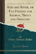 Rod and River, or Fly-Fishing for Salmon, Trout and Grayling (Classic Reprint)