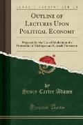 Outline of Lectures Upon Political Economy: Prepared for the Use of Students at the University of Michigan and Cornell University (Classic Reprint)