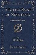 A Little Saint of Nine Years: A Biographical Notice (Classic Reprint)