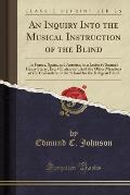 An  Inquiry Into the Musical Instruction of the Blind: In France, Spain, and America, in a Letter to Samuel Henry Sterry, Esq. (Chairman), and the Oth