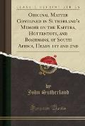 Original Matter Contained in Sutherland's Memoir on the Kaffers, Hottentots, and Bosjemans, of South Africa, Heads 1st and 2nd (Classic Reprint)