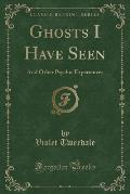 Ghosts I Have Seen: And Other Psychic Experiences (Classic Reprint)