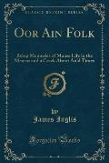 Oor Ain Folk: Being Memories of Manse Life in the Mearns and a Crack Aboot Auld Times (Classic Reprint)