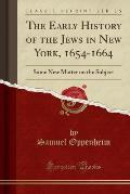 The Early History of the Jews in New York, 1654-1664: Some New Matter on the Subject (Classic Reprint)