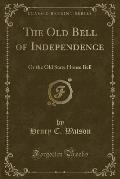 The Old Bell of Independence: Or the Old State House Bell (Classic Reprint)