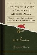 The Idea of Tragedy, in Ancient and Modern Drama: Three Lectures Delivered at the Royal Institution, February, 1900 (Classic Reprint)