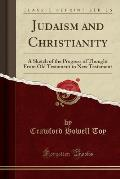 Judaism and Christianity: A Sketch of the Progress of Thought from Old Testament to New Testament (Classic Reprint)