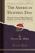 The American Hunting Dog: Modern Strains of Bird Dogs and Hounds, and Their Field Training (Classic Reprint)