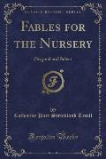 Fables for the Nursery: Original and Select (Classic Reprint)