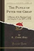 The Pupils of Peter the Great: A History of the Russian Court and Empire from 1697 to 1740 (Classic Reprint)
