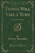 Things Will Take a Turn: A Story for Children (Classic Reprint)