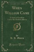 When William Came: A Story of London Under the Hohenzollerns (Classic Reprint)