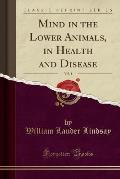 Mind in the Lower Animals, in Health and Disease, Vol. 1 (Classic Reprint)