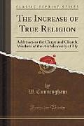 The Increase of True Religion: Addresses to the Clergy and Church, Workers of the Archdeaconry of Ely (Classic Reprint)