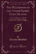 The Wilderness of the North Pacific Coast Islands: A Hunter's Experiences While Searching for Wapiti, Bears, and Caribou on the Larger Coast Islands (
