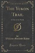 The Yukon Trail: A Tale of the North (Classic Reprint)