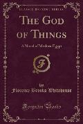 The God of Things: A Novel of Modern Egypt (Classic Reprint)