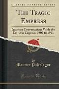 The Tragic Empress: Intimate Conversations with the Empress Eugenie, 1901 to 1911 (Classic Reprint)