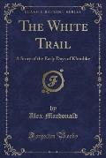 The White Trail: A Story of the Early Days of Klondike (Classic Reprint)