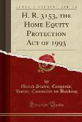 H. R. 3153, the Home Equity Protection Act of 1993 (Classic Reprint)