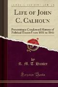Life of John C. Calhoun: Presenting a Condensed History of Political Events from 1811 to 1843 (Classic Reprint)