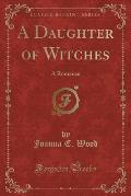 A Daughter of Witches: A Romance (Classic Reprint)