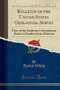 Bulletin of the United States Geological Survey: Flora of the Outlying Carboniferous Basins of Southwestern Missouri (Classic Reprint)