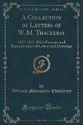 A Collection of Letters of W. M. Thackeray: 1847-1855, with Portraits and Reproductions of Letters and Drawings (Classic Reprint)