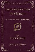 The Adventures of Grillo: Or the Cricket Who Would Be King (Classic Reprint)