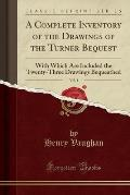 A Complete Inventory of the Drawings of the Turner Bequest, Vol. 1: With Which Are Included the Twenty-Three Drawings Bequeathed (Classic Reprint)