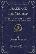 Drake and His Yeomen: A True Accounting of the Character and Adventures of Sir Francis Drake (Classic Reprint)