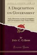 A Disquisition on Government: And a Discourse on the Constitution and Government of the United States (Classic Reprint)