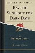Rays of Sunlight for Dark Days (Classic Reprint)