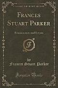 Frances Stuart Parker: Reminiscences and Letters (Classic Reprint)