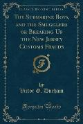 The Submarine Boys, and the Smugglers or Breaking Up the New Jersey Customs Frauds (Classic Reprint)
