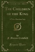 The Novels of F. Marion Crawford, the Children of the King a Tale of Southern Italy (Classic Reprint)