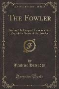 The Fowler: Our Soul Is Escaped Even as a Bird Out of the Snare of the Fowler (Classic Reprint)