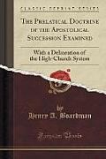 The Prelatical Doctrine of the Apostolical Succession Examined: With a Delineation of the High-Church System (Classic Reprint)