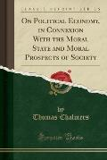 On Political Economy, in Connexion with the Moral and Moral Prospects of Society (Classic Reprint)