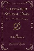Glengarry School Days: A Story of Early Days in Glengarry (Classic Reprint)