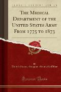 The Medical Department of the United States Army from 1775 to 1873 (Classic Reprint)