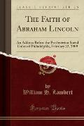 The Faith of Abraham Lincoln: An Address Before the Presbyterian Social Union of Philadelphia, February 22, 1909 (Classic Reprint)