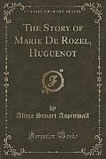 The Story of Marie de Rozel, Huguenot (Classic Reprint)