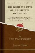 The Right and Duty of Christianity to Educate: Inaugural Address of John M. Gregory Delivered at the Jubilee Meeting at Kalamazoo, Tuesday Evening, Se