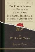The Fleets Behind the Fleet, the Work of the Merchant Seamen and Fishermen, in the War (Classic Reprint)